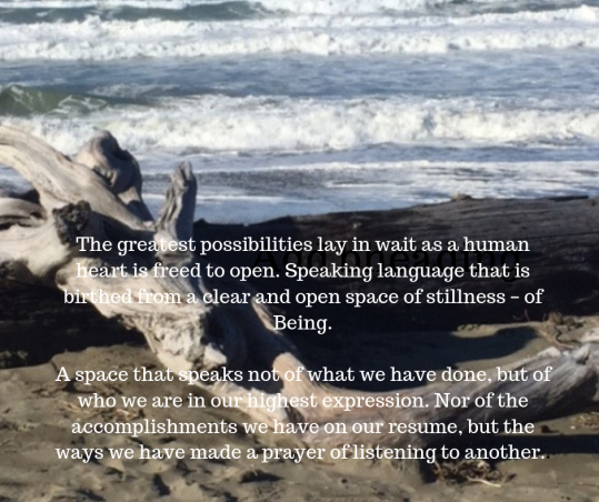 The greatest possibilities lay in wait as a human heart is freed to open. Speaking language that is birthed from a clear and open space of stillness – of Being. A space that speaks not of what we have done, but of wh